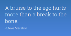 A bruise to the ego hurts more than a break to the bone.