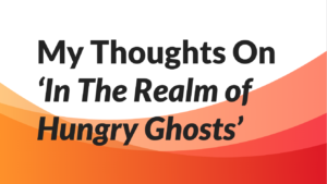 My Thoughts On 'In The Realm of Hungry Ghosts'